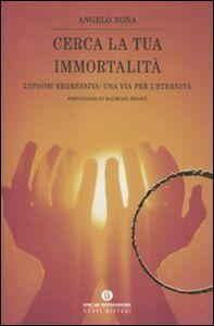 Foto Cover di Cerca la tua immortalità. L'ipnosi regressiva: una via per l'eternità, Libro di Angelo Bona, edito da Mondadori