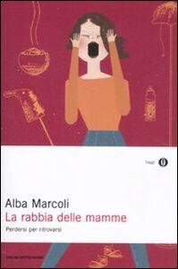 Foto Cover di La rabbia delle mamme. Perdersi per ritrovarsi, Libro di Alba Marcoli, edito da Mondadori
