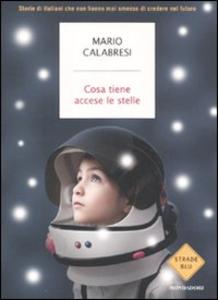 Libro Cosa tiene accese le stelle. Storie di italiani che non hanno mai smesso di credere nel futuro Mario Calabresi