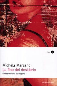 Libro La fine del desiderio. Riflessioni sulla pornografia Michela Marzano