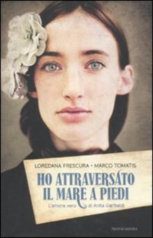 Ho attraversato il mare a piedi. L'amore vero di Anita Garibaldi - Loredana Frescura,Marco Tomatis - copertina