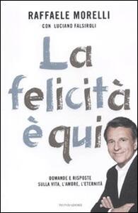 La felicità è qui. Domande e risposte sulla vita, l'amore, l'eternità - Raffaele Morelli,Luciano Falsiroli - copertina