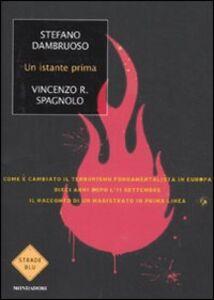 Libro Un istante prima. Come è cambiato il terrorismo fondamentalista in Europa dieci anni dopo l'11 settembre Stefano Dambruoso , Vincenzo R. Spagnolo