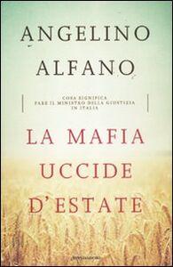 Foto Cover di La mafia uccide d'estate. Cosa significa fare il ministro della Giustizia in Italia, Libro di Angelino Alfano, edito da Mondadori