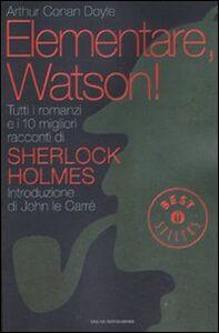 Libro Elementare, Watson! Tutti i romanzi e i 10 migliori racconti di Sherlock Holmes Arthur Conan Doyle