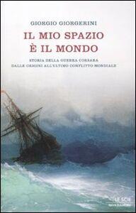 Libro Il mio spazio è il mondo. Storia delle guerra corsara dalle origini all'ultimo conflitto mondiale Giorgio Giorgerini