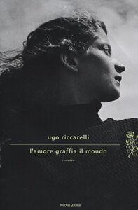 Foto Cover di L' amore graffia il mondo, Libro di Ugo Riccarelli, edito da Mondadori