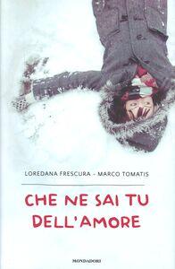 Foto Cover di Che ne sai tu dell'amore, Libro di Marco Tomatis,Loredana Frescura, edito da Mondadori