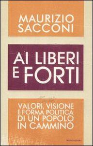 Libro Ai liberi e forti. Valori, visione e forma politica di un popolo in cammino Maurizio Sacconi