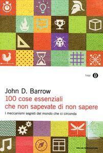 Libro 100 cose essenziali che non sapevate di non sapere. I meccanismi segreti nel mondo che ci circonda John D. Barrow