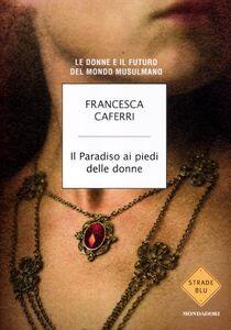 Libro Il paradiso ai piedi delle donne. Le donne e il futuro del mondo musulmano Francesca Caferri