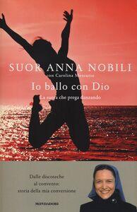 Foto Cover di Io ballo con Dio. La suora che prega danzando, Libro di Anna Nobili,Carolina Mercurio, edito da Mondadori