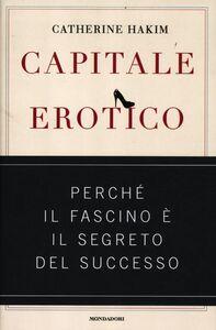Foto Cover di Capitale erotico. Perché il fascino è il segreto del successo, Libro di Catherine Hakim, edito da Mondadori