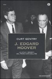 J. Edgard Hoover. La vita e i segreti del primo capo dell'FBI