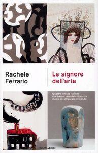 Foto Cover di Le signore dell'arte. Quattro artiste italiane che hanno cambiato il nostro modo di raffigurare il mondo, Libro di Rachele Ferrario, edito da Mondadori