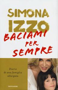 Libro Baciami per sempre. Diario di una famiglia allargata Simona Izzo