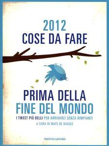 Libro 2012 cose da fare prima della fine del mondo. I tweet più belli per arrivarci senza rimpianti