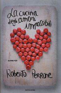 Foto Cover di La cucina degli amori impossibili, Libro di Roberto Perrone, edito da Mondadori