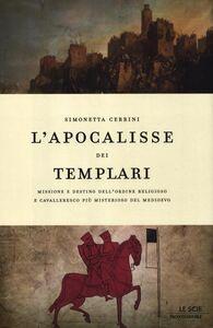 Libro L' apocalisse dei templari. Missione e destino dell'ordine religioso e cavalleresco più misterioso del Medioevo Simonetta Cerrini