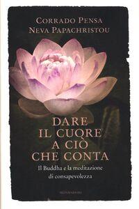 Libro Dare il cuore a ciò che conta. Il Buddha e la meditazione di consapevolezza Corrado Pensa , Neva Papachristou
