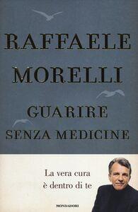 Libro Guarire senza medicine. La vera cura è dentro di te Raffaele Morelli