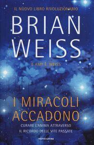 Foto Cover di I miracoli accadono. Curare l'anima attraverso il ricordo delle vite passate, Libro di Brian L. Weiss, edito da Mondadori