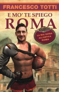Foto Cover di E mo' te spiego Roma. La mia guida all'antica Roma, Libro di Francesco Totti, edito da Mondadori
