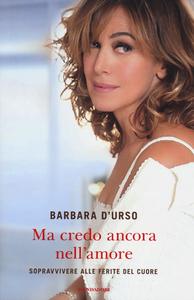 Libro Ma credo ancora nell'amore. Sopravvivere alle ferite del cuore Barbara D'Urso