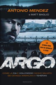 Libro Argo. Come la CIA e Hollywood hanno salvato sei ostaggi americani a Teheran Antonio Mendez , Matt Baglio