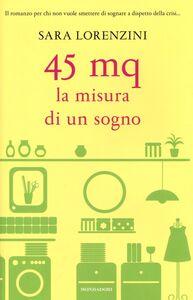 Foto Cover di 45 mq. La misura di un sogno, Libro di Sara Lorenzini, edito da Mondadori