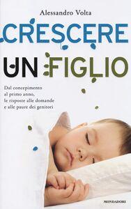Libro Crescere un figlio. Dal concepimento al primo anno, le risposte alle domande e alle paure dei genitori Alessandro Volta