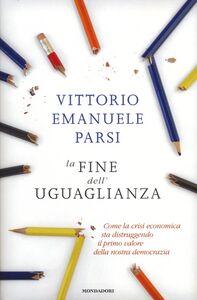 Libro La fine dell'uguaglianza. Come la crisi economica sta distruggendo il primo valore della nostra democrazia Vittorio E. Parsi