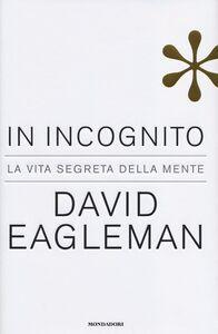 Foto Cover di In incognito. La vita segreta della mente, Libro di David Eagleman, edito da Mondadori