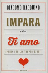 Foto Cover di Impara a dire ti amo (prima che sia troppo tardi), Libro di Giacomo Dacquino, edito da Mondadori