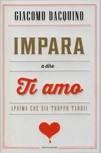 Libro Impara a dire ti amo (prima che sia troppo tardi) Giacomo Dacquino