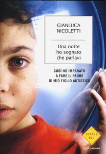 Foto Cover di Una notte ho sognato che parlavi. Così ho imparato a fare il padre di mio figlio autistico, Libro di Gianluca Nicoletti, edito da Mondadori