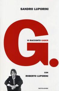 Foto Cover di G. Vi racconto Gaber, Libro di Sandro Luporini,Roberto Luporini, edito da Mondadori