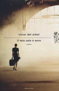 Foto Cover di Il mio sole è nero, Libro di Victor del Árbol, edito da Mondadori