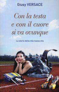 Foto Cover di Con la testa e con il cuore si va ovunque. La storia della mia nuova vita, Libro di Giusy Versace, edito da Mondadori