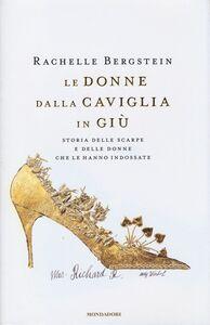 Foto Cover di Le donne dalla caviglia in giù. Storia delle scarpe e delle donne che le hanno indossate, Libro di Rachelle Bergstein, edito da Mondadori