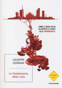 Libro Le fondamenta della città. Come il Nord Italia ha aperto le porte alla 'ndrangheta Giuseppe Gennari