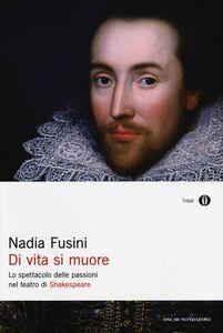 Libro Di vita si muore. Lo spettacolo delle passioni nel teatro di Shakespeare Nadia Fusini