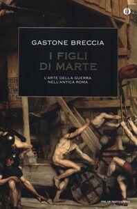 Foto Cover di I figli di Marte. L'arte della guerra nell'antica Roma, Libro di Gastone Breccia, edito da Mondadori