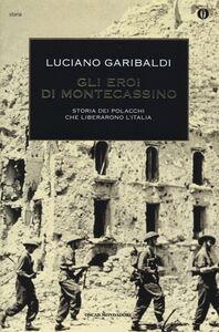 Libro Gli eroi di Montecassino. Storia dei polacchi che liberarono l'Italia Luciano Garibaldi