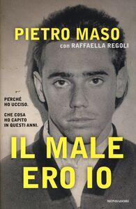Libro Il male ero io Pietro Maso , Raffaella Regoli
