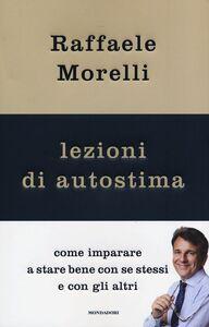 Libro Lezioni di autostima. Come imparare a stare bene con se stessi e con gli altri Raffaele Morelli