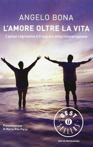 Libro L' amore oltre la vita. L'ipnosi regressiva e il segreto della reincarnazione Angelo Bona