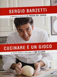 Libro Cucinare è un gioco. Le ricette semplici e mai banali di Mr alloro Sergio Barzetti