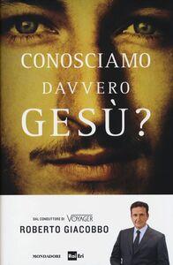 Foto Cover di Conosciamo davvero Gesù?, Libro di Roberto Giacobbo, edito da Mondadori