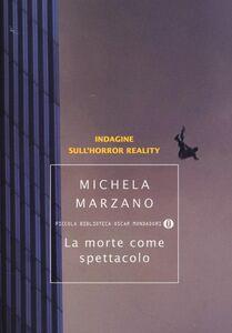 Foto Cover di La morte come spettacolo. Indagine sull'horror reality, Libro di Michela Marzano, edito da Mondadori